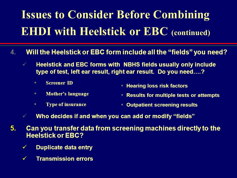 Issues to Consider Before Combining EHDI with Heelstick or EBC (continued) 4.Will the Heelstick or EBC form include all the fields you need? Heelstick