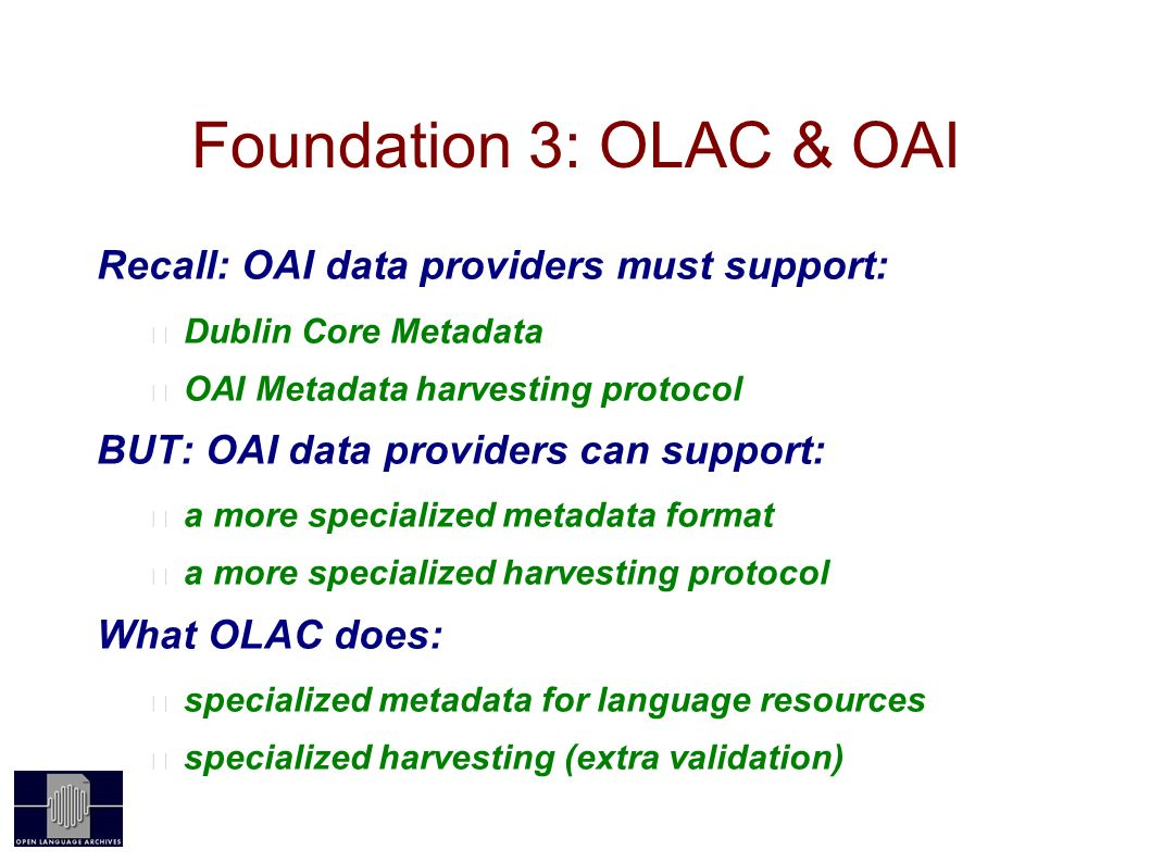 Foundation 3: OLAC & OAI Recall: OAI data providers must support: Dublin Core Metadata OAI Metadata harvesting protocol BUT: OAI data providers can support: a more specialized metadata format a more specialized harvesting protocol What OLAC does: specialized metadata for language resources specialized harvesting (extra validation)