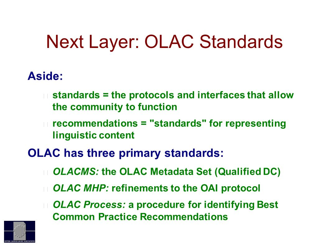 Next Layer: OLAC Standards Aside: standards = the protocols and interfaces that allow the community to function recommendations = standards for representing linguistic content OLAC has three primary standards: OLACMS: the OLAC Metadata Set (Qualified DC) OLAC MHP: refinements to the OAI protocol OLAC Process: a procedure for identifying Best Common Practice Recommendations