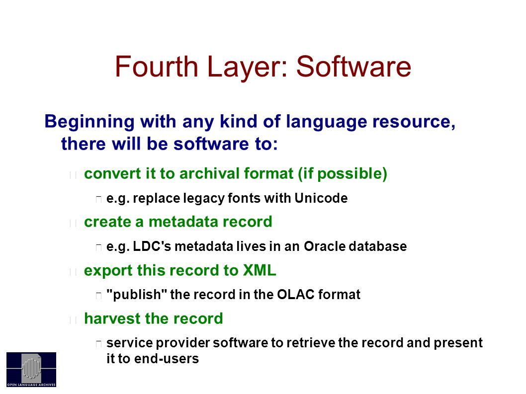 Fourth Layer: Software Beginning with any kind of language resource, there will be software to: convert it to archival format (if possible) e.g.