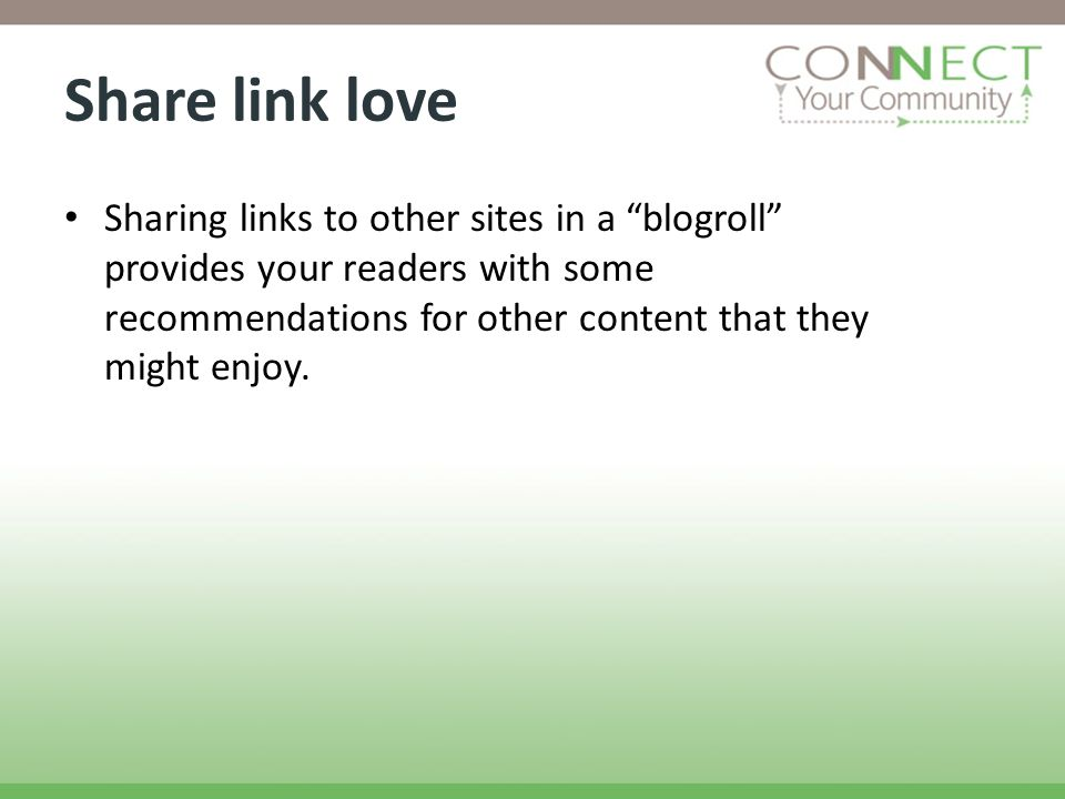 Share link love Sharing links to other sites in a blogroll provides your readers with some recommendations for other content that they might enjoy.
