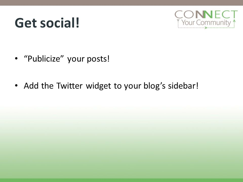 Get social! Publicize your posts! Add the Twitter widget to your blogs sidebar!