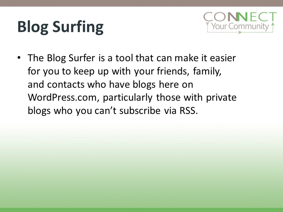 Blog Surfing The Blog Surfer is a tool that can make it easier for you to keep up with your friends, family, and contacts who have blogs here on WordPress.com, particularly those with private blogs who you cant subscribe via RSS.