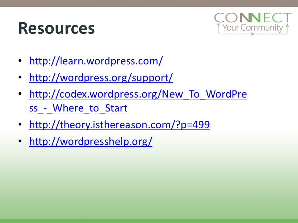 Resources http://learn.wordpress.com/ http://wordpress.org/support/ http://codex.wordpress.org/New_To_WordPre ss_-_Where_to_Start http://codex.wordpress.org/New_To_WordPre ss_-_Where_to_Start http://theory.isthereason.com/ p=499 http://wordpresshelp.org/