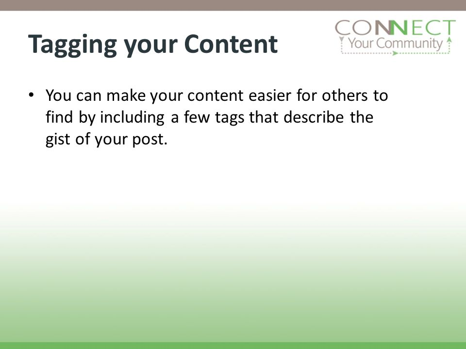 Tagging your Content You can make your content easier for others to find by including a few tags that describe the gist of your post.