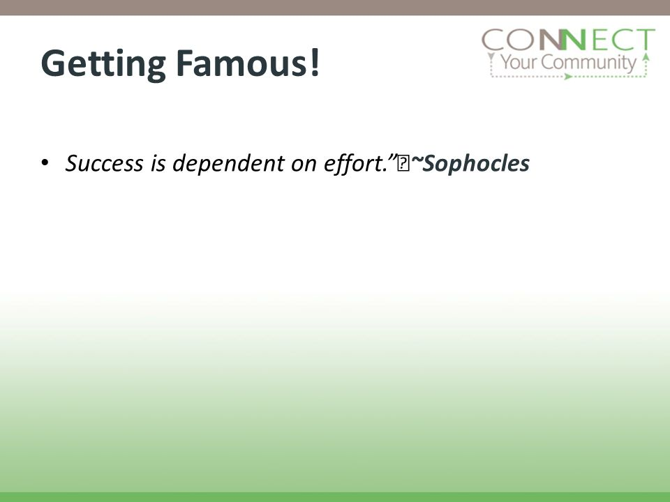 Getting Famous! Success is dependent on effort. ~Sophocles