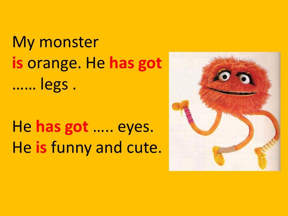 My monster is orange. He has got …… legs. He has got ….. eyes. He is funny and cute.