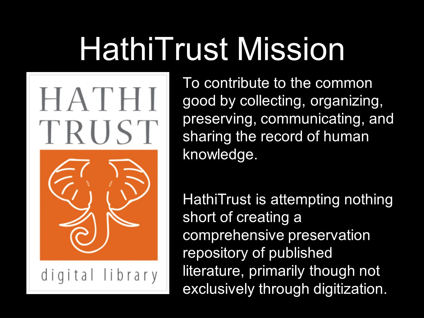 HathiTrust Mission To contribute to the common good by collecting, organizing, preserving, communicating, and sharing the record of human knowledge. H