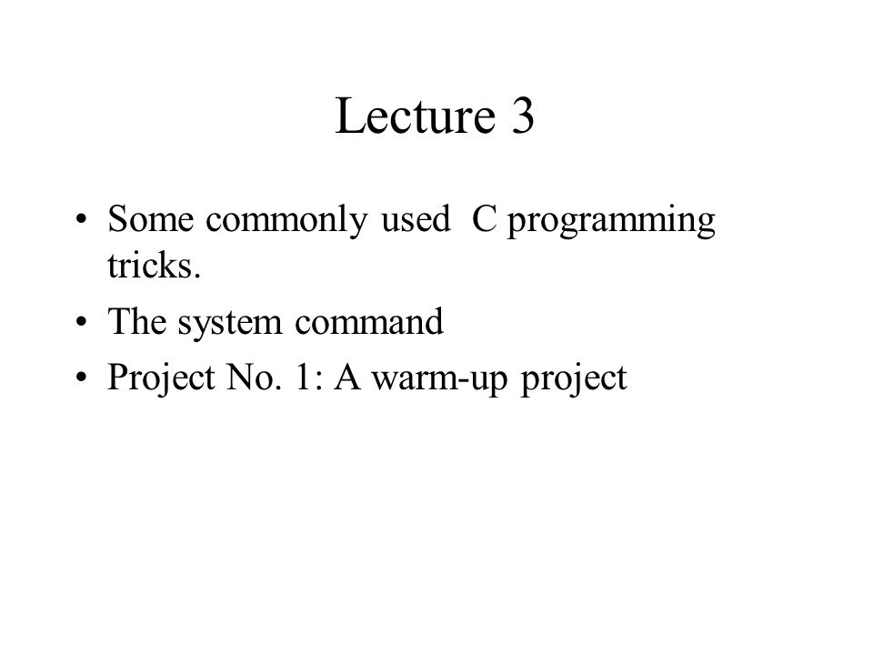 Lecture 3 Some commonly used C programming tricks. The system command Project No. 1: A warm-up project