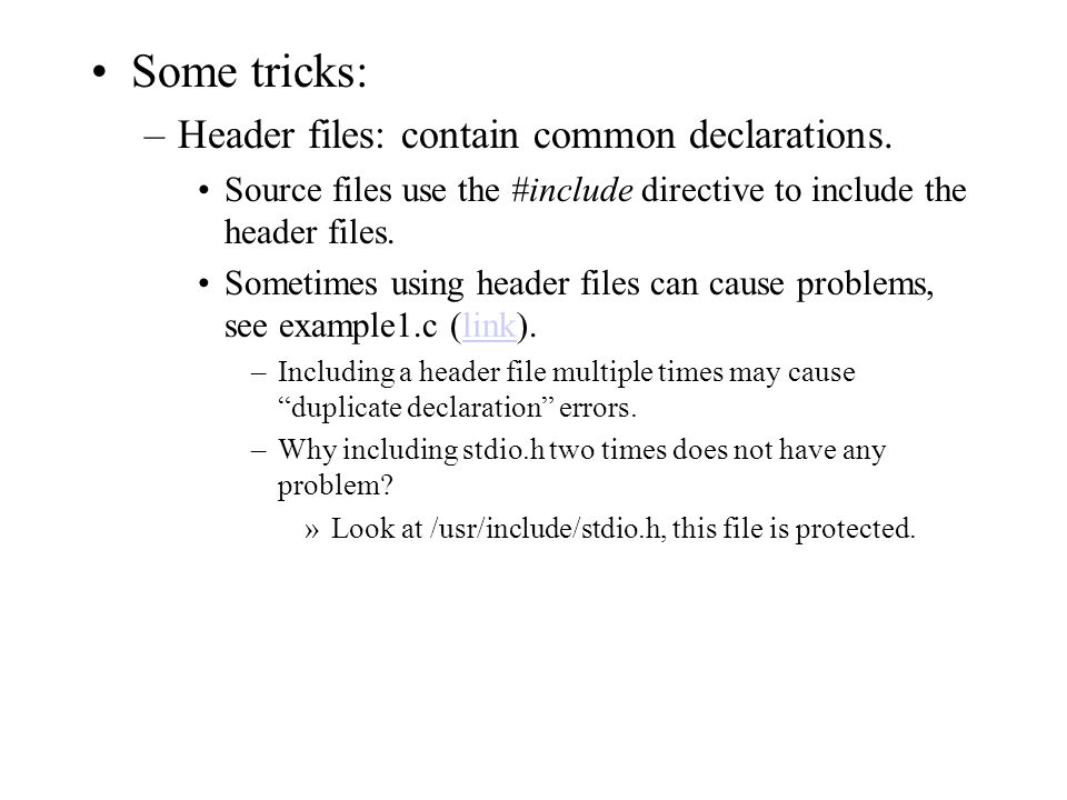 Some tricks: –Header files: contain common declarations. Source files use the #include directive to include the header files. Sometimes using header f