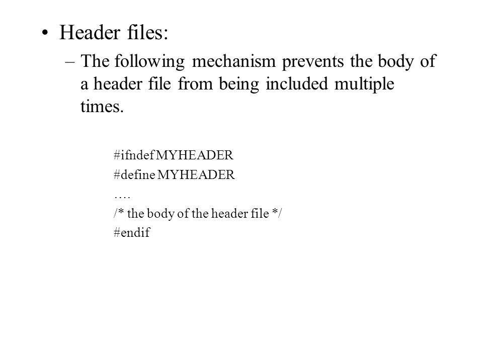 Header files: –The following mechanism prevents the body of a header file from being included multiple times. #ifndef MYHEADER #define MYHEADER …. /*