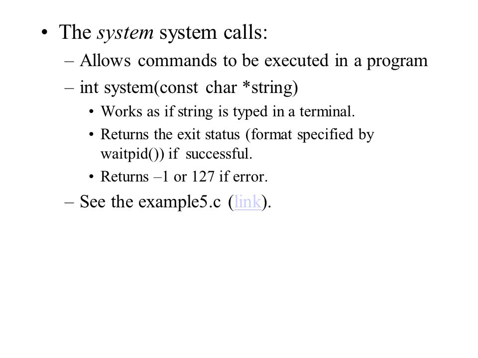 The system system calls: –Allows commands to be executed in a program –int system(const char *string) Works as if string is typed in a terminal.