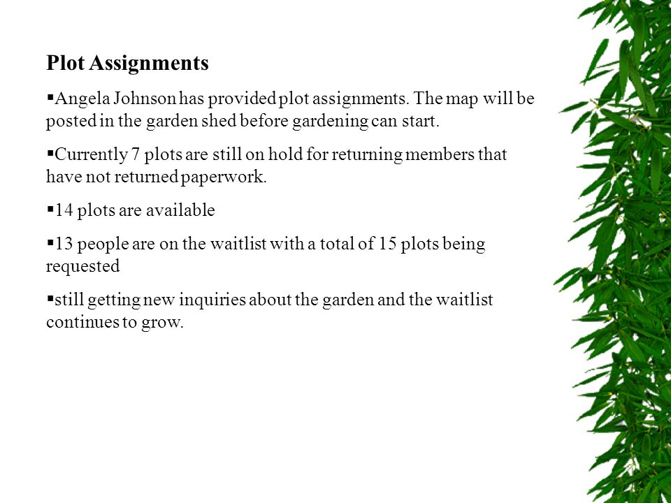 Plot Assignments Angela Johnson has provided plot assignments. The map will be posted in the garden shed before gardening can start. Currently 7 plots