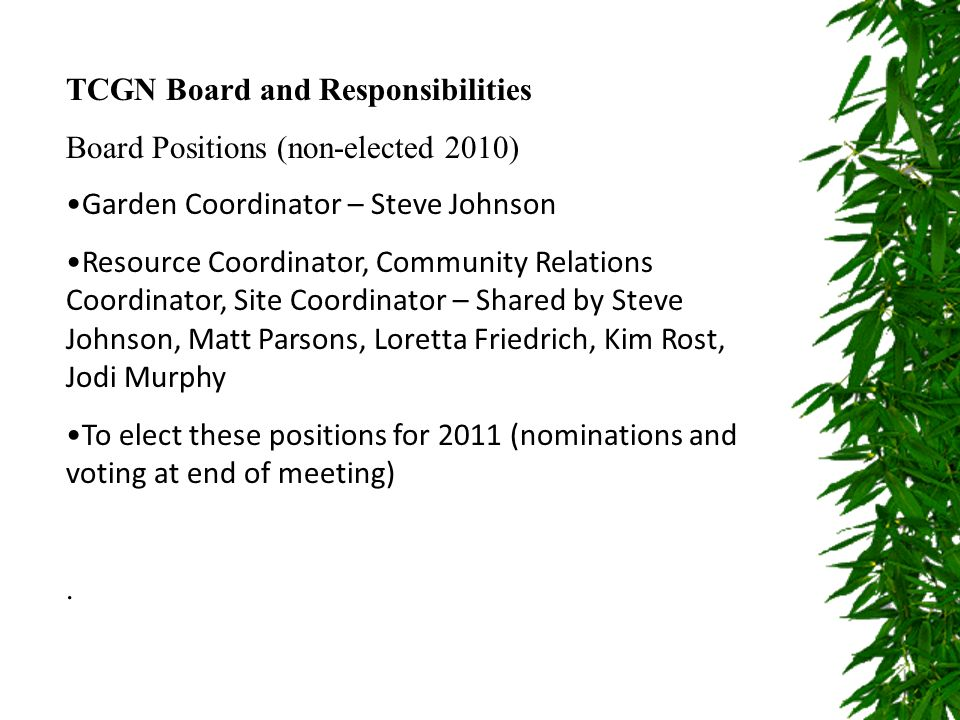 Board Responsibilities – Available on the league website Communications (news articles, etc) Administration of membership contracts (database) Setting up/leading volunteer and project committees City of Edmonton Parks agreement Membership with ECGN Developing Budget with the TCL and attending TCL meetings Grant applications Meetings with the City for site development Maintaining website Maintaining Operational Guidelines, membership contracts, meeting minutes, budgets Mediate disputes Operational guidelines lists all responsibilities of the board and positions.