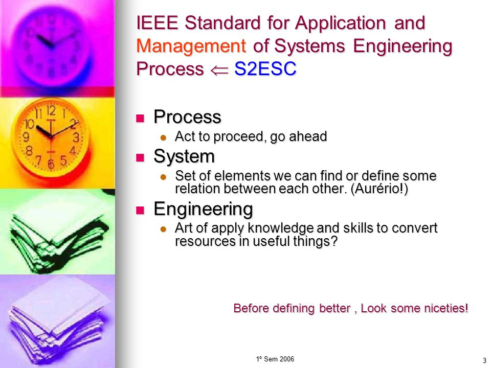 1º Sem 2006 3 IEEE Standard for Application and Management of Systems Engineering Process S2ESC Process Process Act to proceed, go ahead Act to procee