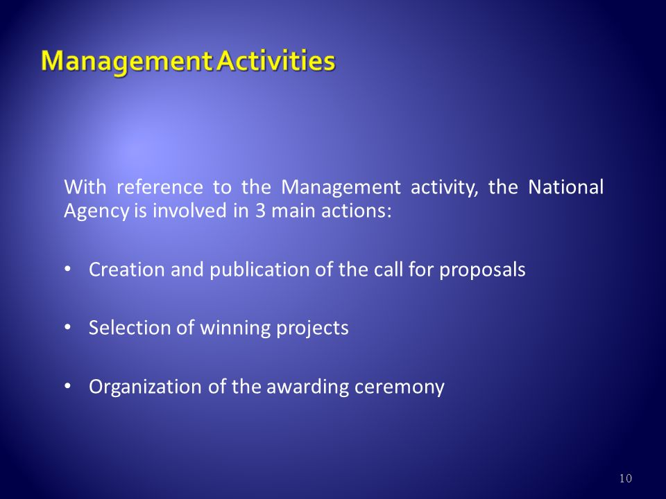 10 With reference to the Management activity, the National Agency is involved in 3 main actions: Creation and publication of the call for proposals Selection of winning projects Organization of the awarding ceremony
