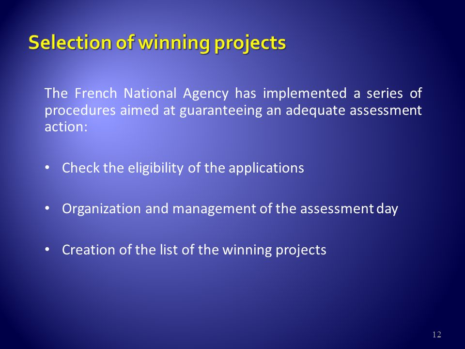 12 The French National Agency has implemented a series of procedures aimed at guaranteeing an adequate assessment action: Check the eligibility of the applications Organization and management of the assessment day Creation of the list of the winning projects
