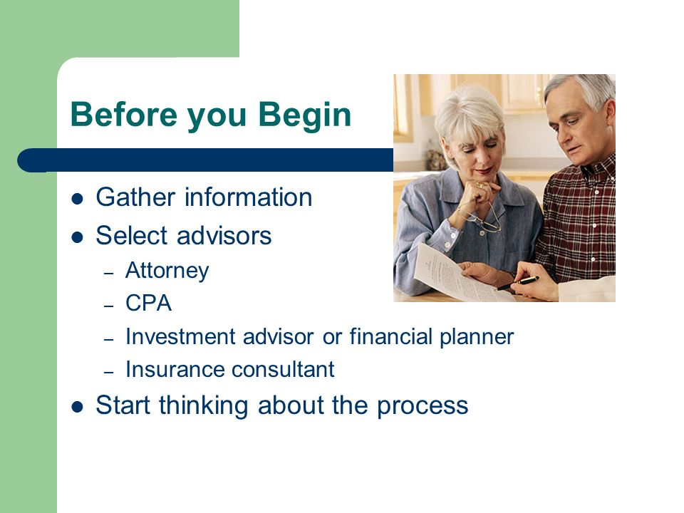 Before you Begin Gather information Select advisors – Attorney – CPA – Investment advisor or financial planner – Insurance consultant Start thinking a
