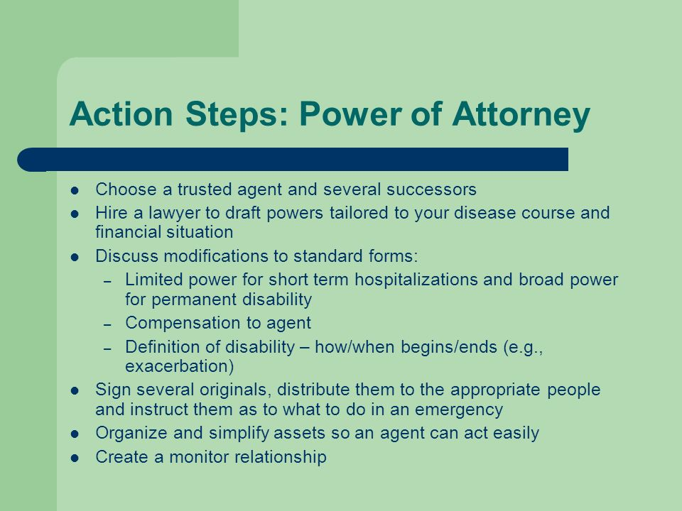 Action Steps: Power of Attorney Choose a trusted agent and several successors Hire a lawyer to draft powers tailored to your disease course and financ