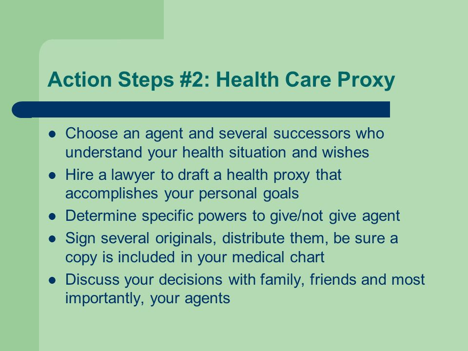 Action Steps #2: Health Care Proxy Choose an agent and several successors who understand your health situation and wishes Hire a lawyer to draft a hea