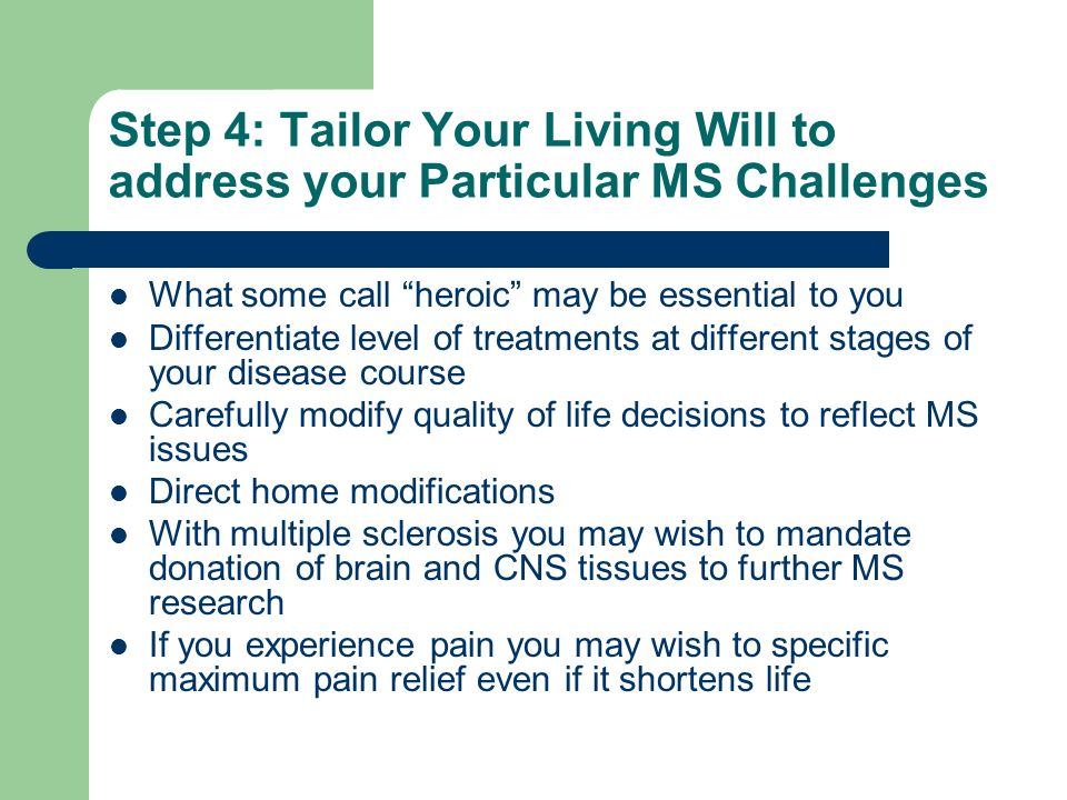Step 4: Tailor Your Living Will to address your Particular MS Challenges What some call heroic may be essential to you Differentiate level of treatmen