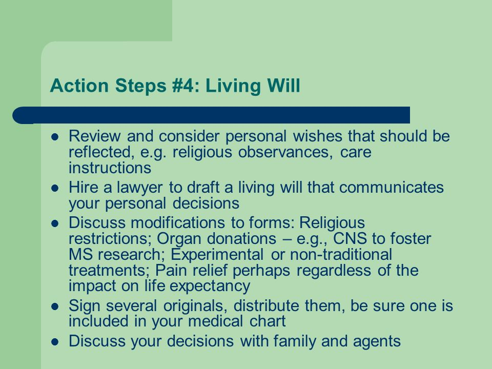 Action Steps #4: Living Will Review and consider personal wishes that should be reflected, e.g. religious observances, care instructions Hire a lawyer