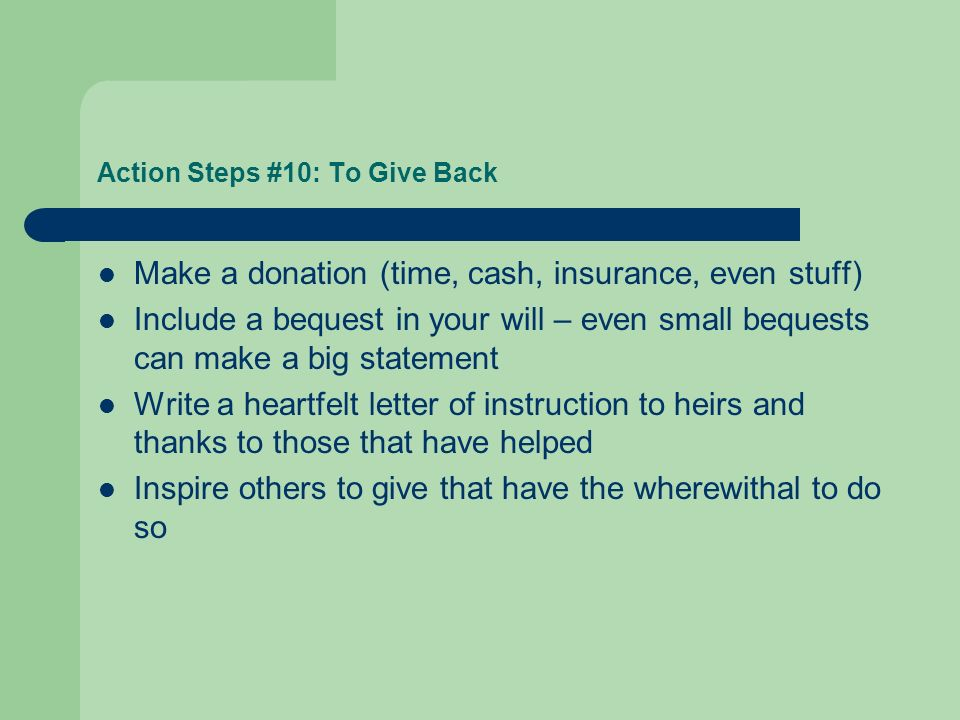 Action Steps #10: To Give Back Make a donation (time, cash, insurance, even stuff) Include a bequest in your will – even small bequests can make a big