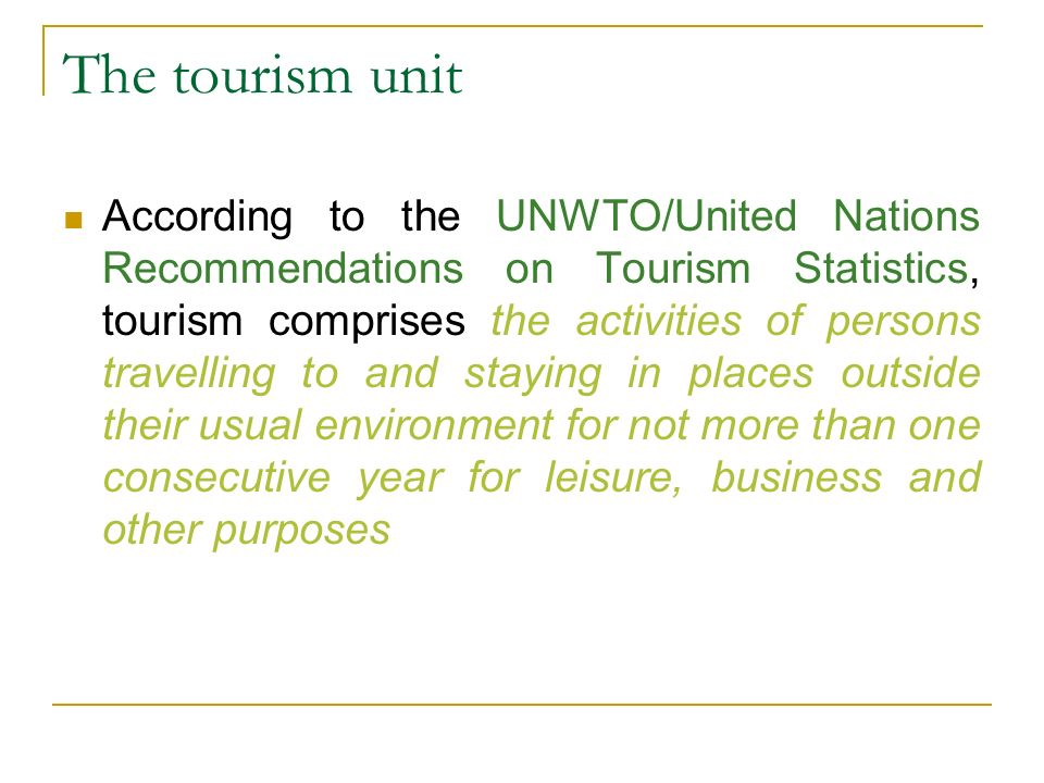 The tourism unit According to the UNWTO/United Nations Recommendations on Tourism Statistics, tourism comprises the activities of persons travelling to and staying in places outside their usual environment for not more than one consecutive year for leisure, business and other purposes