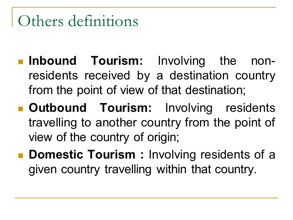 Others definitions Inbound Tourism: Involving the non- residents received by a destination country from the point of view of that destination; Outbound Tourism: Involving residents travelling to another country from the point of view of the country of origin; Domestic Tourism : Involving residents of a given country travelling within that country.