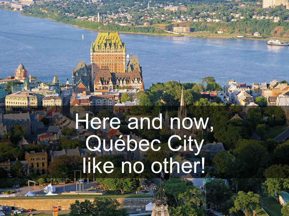 Here and now, Québec City like no other!