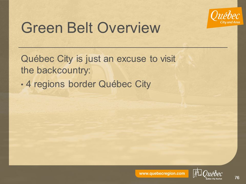 76 Green Belt Overview Québec City is just an excuse to visit the backcountry: 4 regions border Québec City