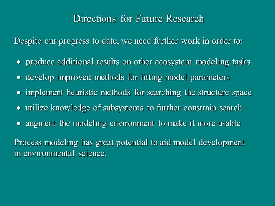 Directions for Future Research produce additional results on other ecosystem modeling tasks produce additional results on other ecosystem modeling tas