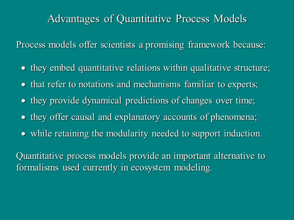 Advantages of Quantitative Process Models they embed quantitative relations within qualitative structure; they embed quantitative relations within qua
