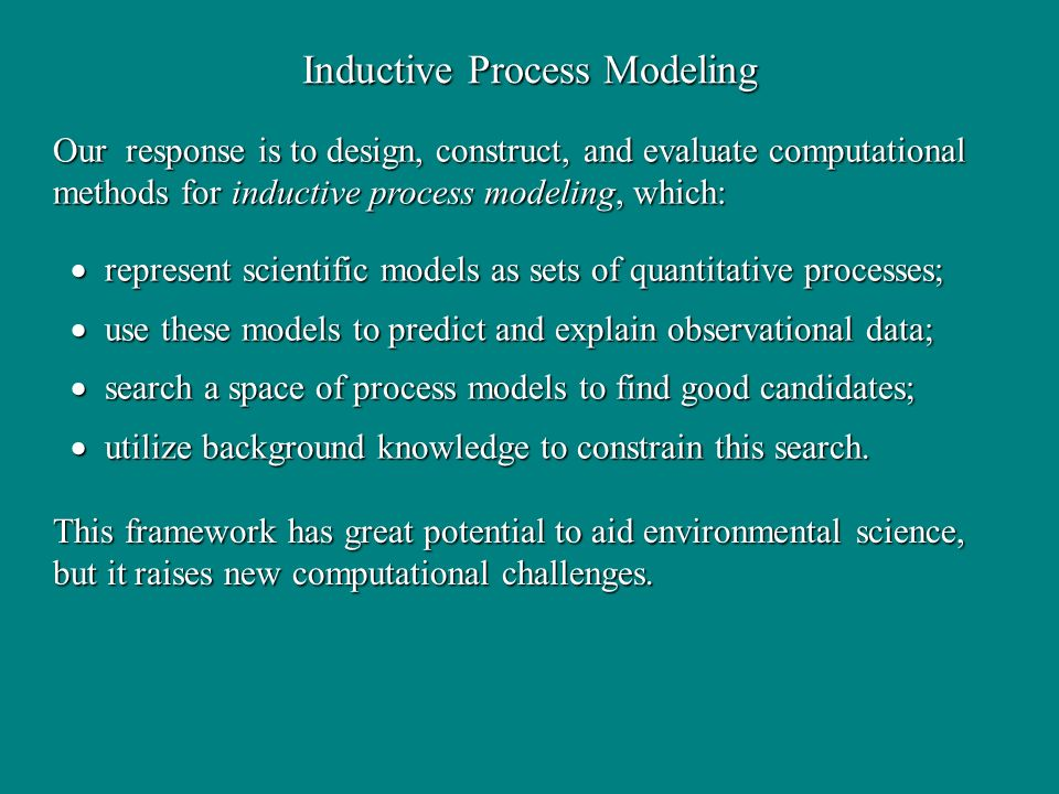 Inductive Process Modeling Our response is to design, construct, and evaluate computational methods for inductive process modeling, which: represent s