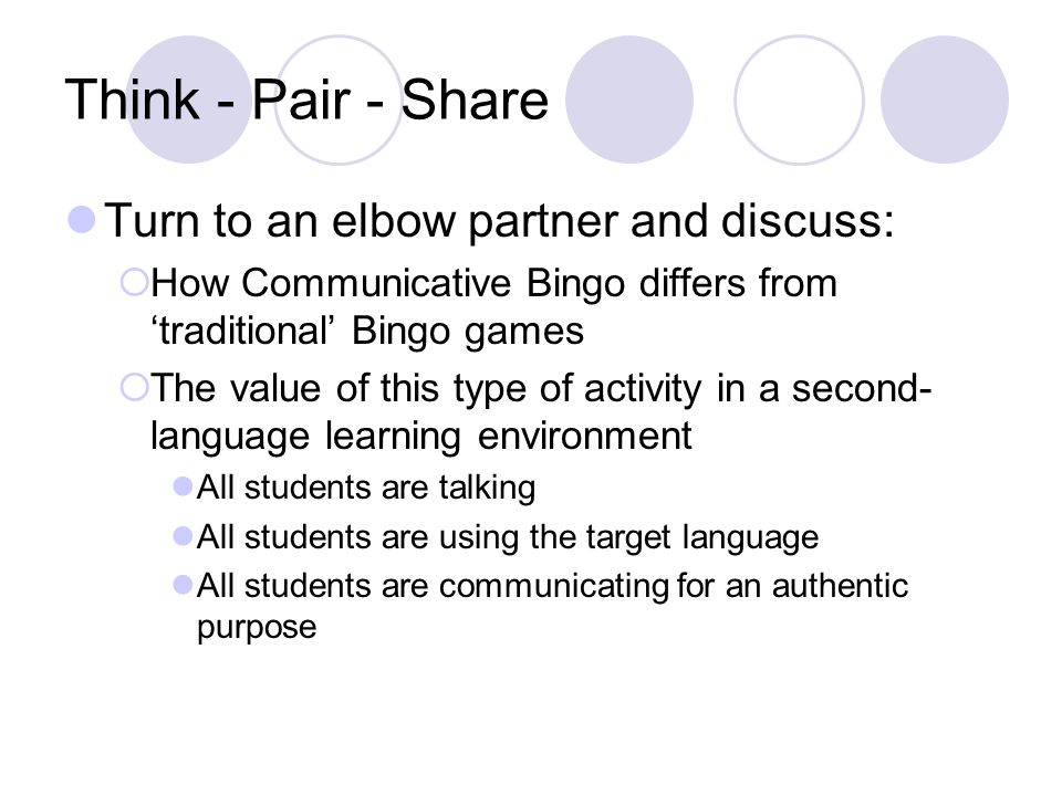 Think - Pair - Share Turn to an elbow partner and discuss: How Communicative Bingo differs from traditional Bingo games The value of this type of activity in a second- language learning environment All students are talking All students are using the target language All students are communicating for an authentic purpose
