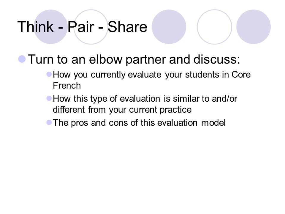 Think - Pair - Share Turn to an elbow partner and discuss: How you currently evaluate your students in Core French How this type of evaluation is similar to and/or different from your current practice The pros and cons of this evaluation model