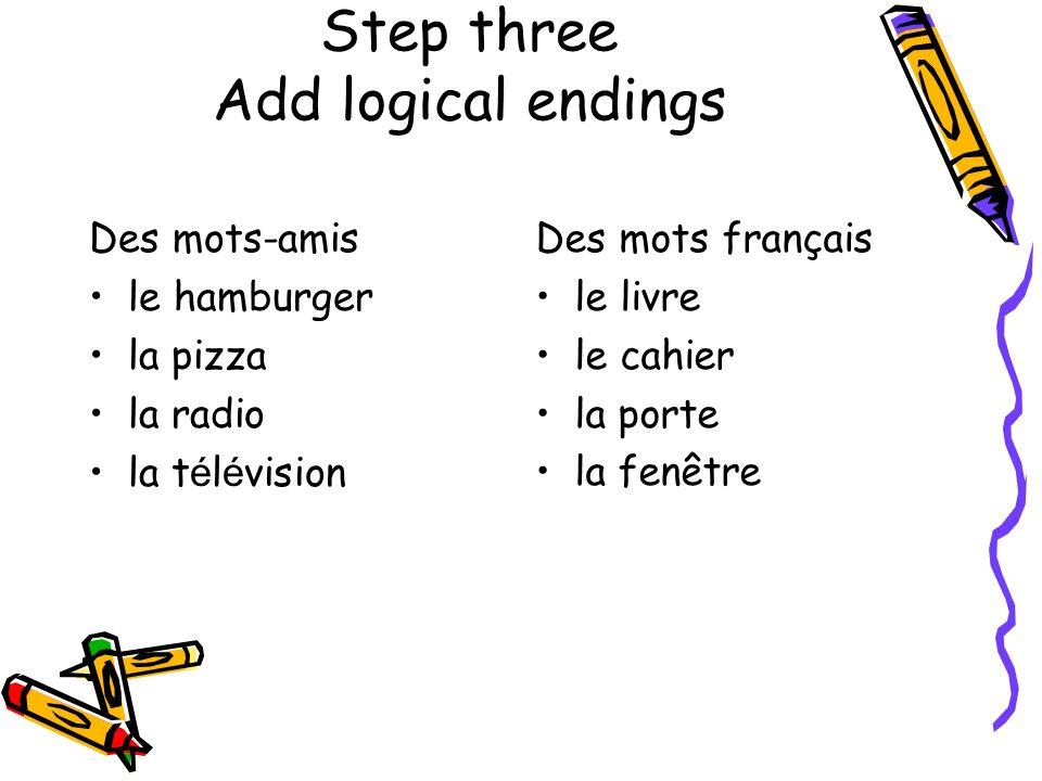 Step three Add logical endings Des mots-amis le hamburger la pizza la radio la t é l é vision Des mots français le livre le cahier la porte la fenêtre