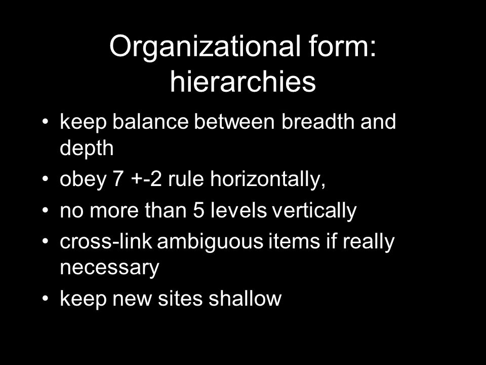 Organizational form: hierarchies keep balance between breadth and depth obey 7 +-2 rule horizontally, no more than 5 levels vertically cross-link ambiguous items if really necessary keep new sites shallow