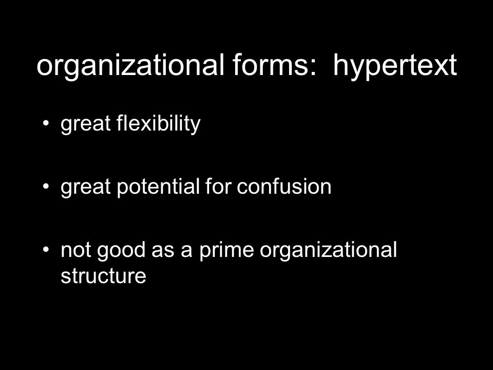 organizational forms: hypertext great flexibility great potential for confusion not good as a prime organizational structure