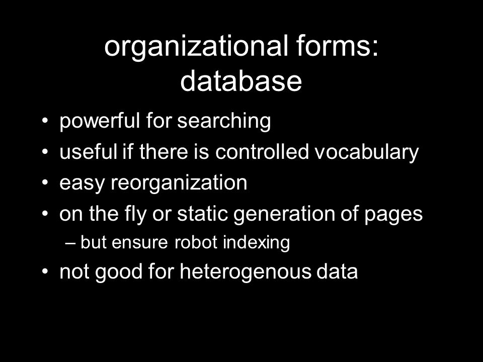 organizational forms: database powerful for searching useful if there is controlled vocabulary easy reorganization on the fly or static generation of pages –but ensure robot indexing not good for heterogenous data