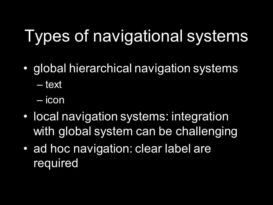 Types of navigational systems global hierarchical navigation systems –text –icon local navigation systems: integration with global system can be challenging ad hoc navigation: clear label are required