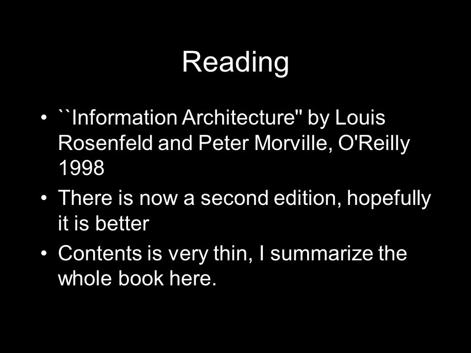 Reading ``Information Architecture by Louis Rosenfeld and Peter Morville, O Reilly 1998 There is now a second edition, hopefully it is better Contents is very thin, I summarize the whole book here.