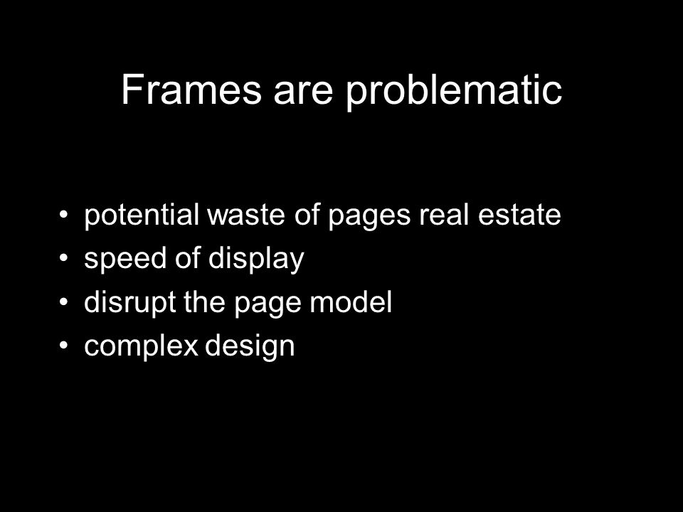 Frames are problematic potential waste of pages real estate speed of display disrupt the page model complex design