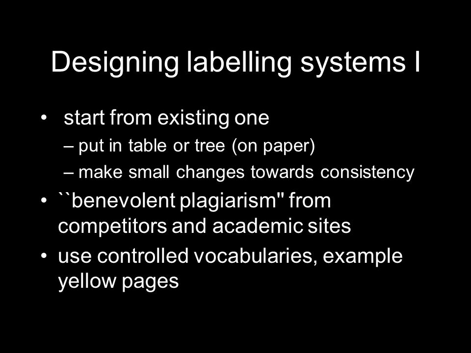 Designing labelling systems I start from existing one –put in table or tree (on paper) –make small changes towards consistency ``benevolent plagiarism from competitors and academic sites use controlled vocabularies, example yellow pages