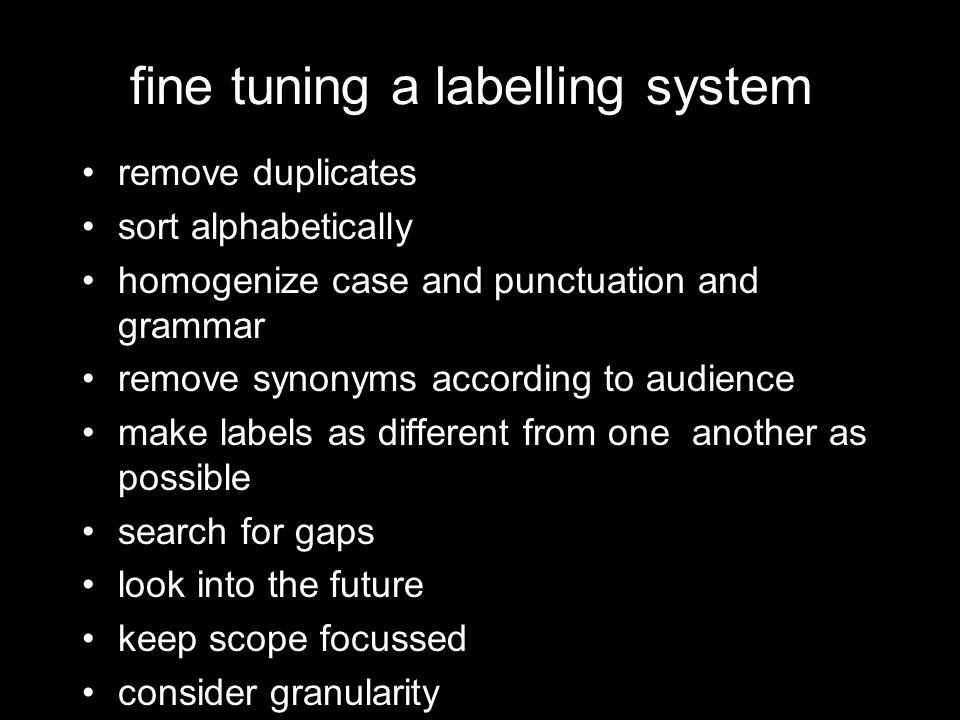fine tuning a labelling system remove duplicates sort alphabetically homogenize case and punctuation and grammar remove synonyms according to audience make labels as different from one another as possible search for gaps look into the future keep scope focussed consider granularity