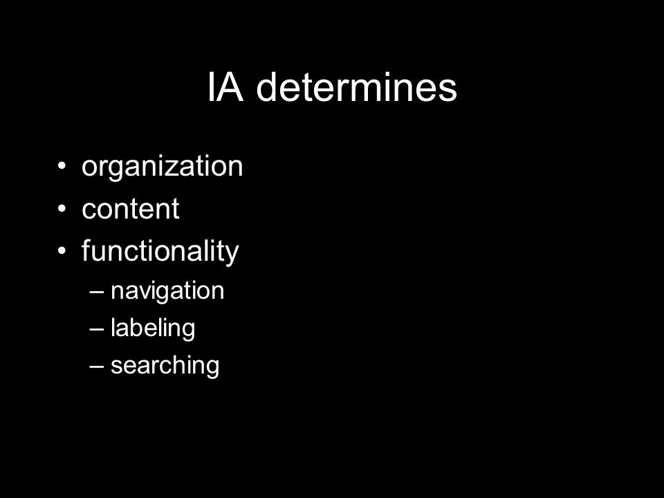 IA determines organization content functionality –navigation –labeling –searching