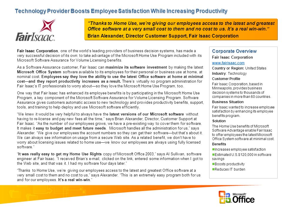 Technology Provider Boosts Employee Satisfaction While Increasing Productivity Fair Isaac Corporation Fair Isaac Corporation, one of the worlds leading providers of business decision systems, has made a very successful decision of its own: to take advantage of the Microsoft Home Use Program included with its Microsoft Software Assurance for Volume Licensing benefits.