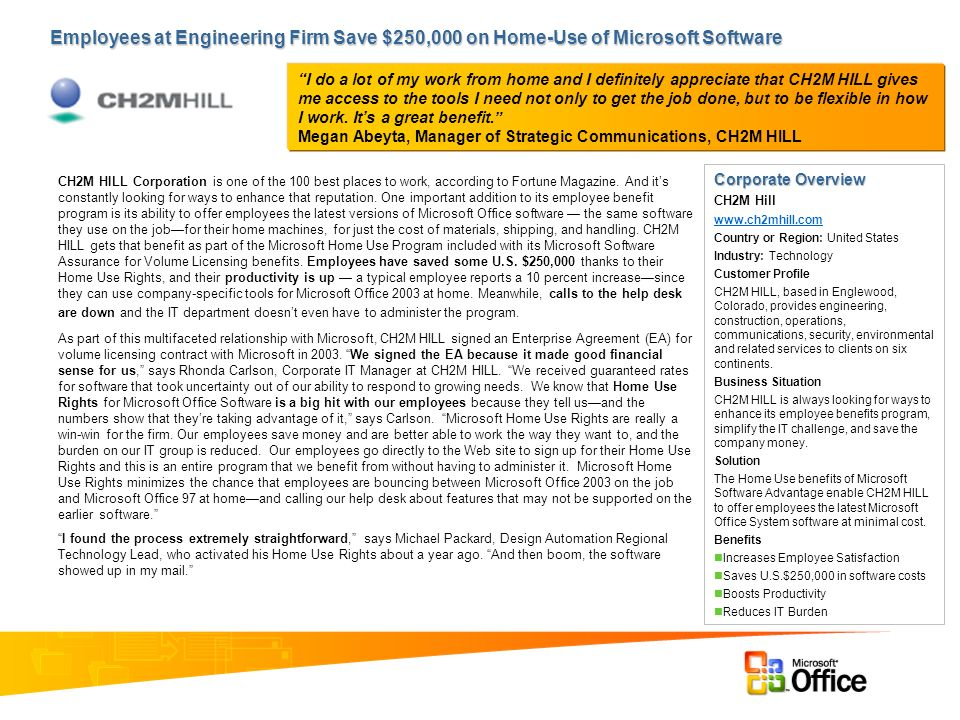Employees at Engineering Firm Save $250,000 on Home-Use of Microsoft Software Corporate Overview CH2M Hill www.ch2mhill.com Country or Region: United States Industry: Technology Customer Profile CH2M HILL, based in Englewood, Colorado, provides engineering, construction, operations, communications, security, environmental and related services to clients on six continents.