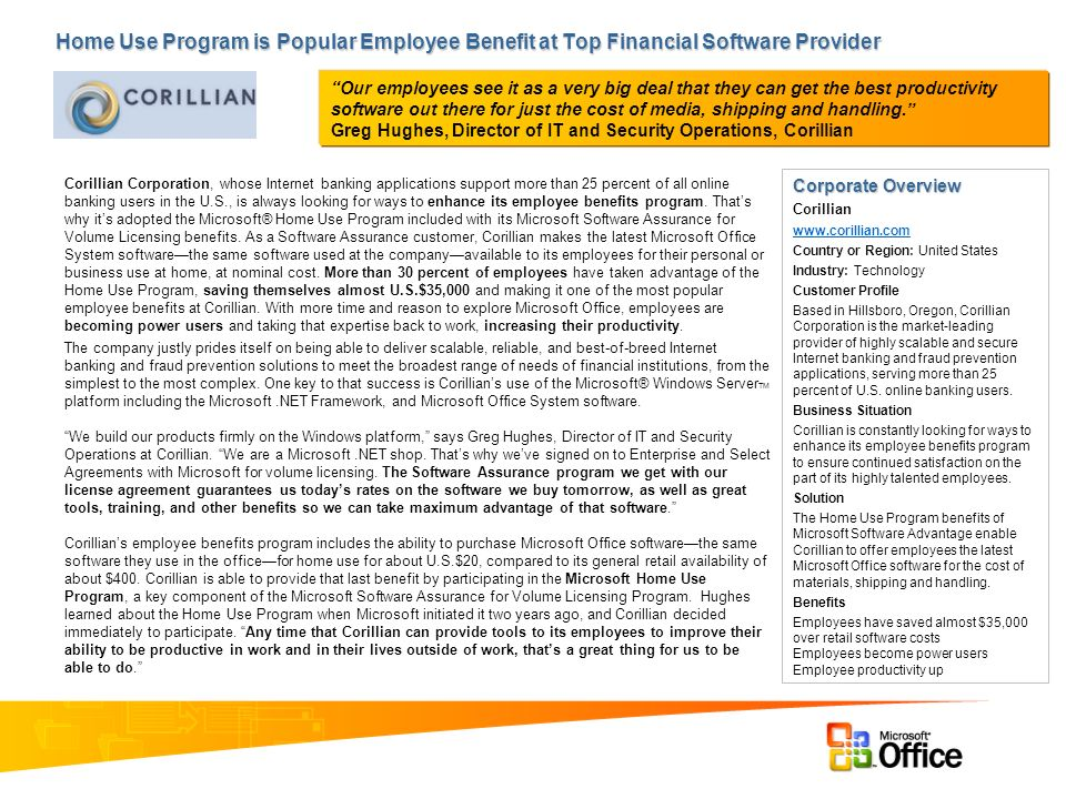 Home Use Program is Popular Employee Benefit at Top Financial Software Provider Corporate Overview Corillian www.corillian.com Country or Region: United States Industry: Technology Customer Profile Based in Hillsboro, Oregon, Corillian Corporation is the market-leading provider of highly scalable and secure Internet banking and fraud prevention applications, serving more than 25 percent of U.S.
