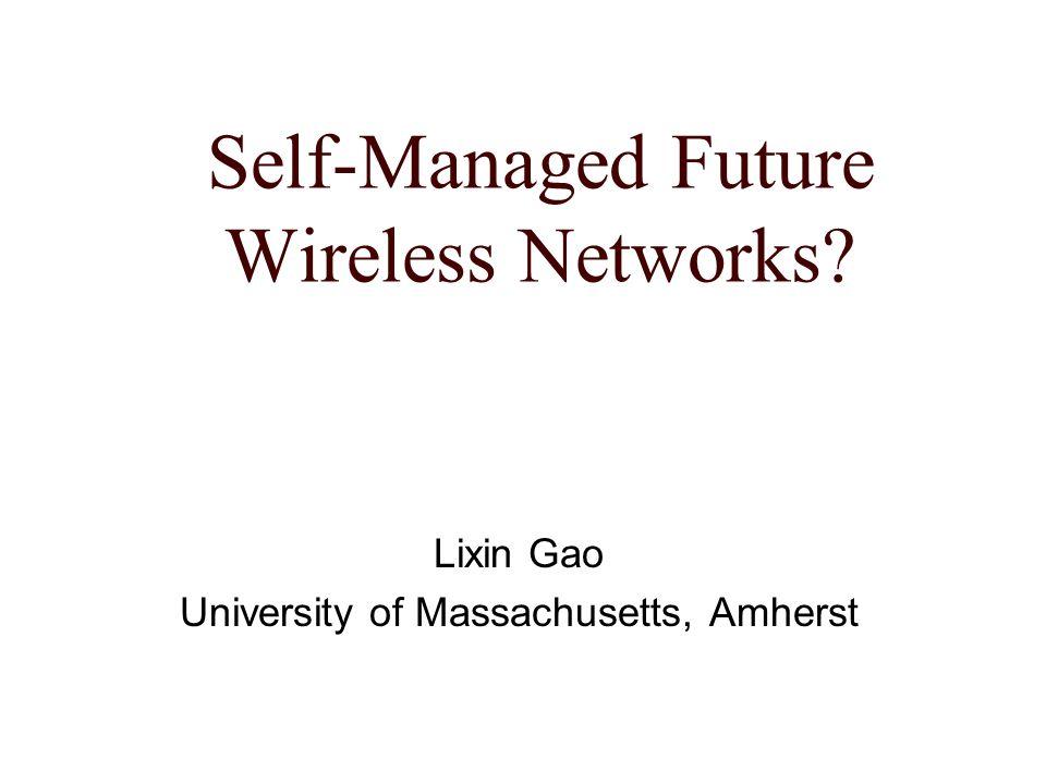 Self-Managed Future Wireless Networks? Lixin Gao University of Massachusetts, Amherst